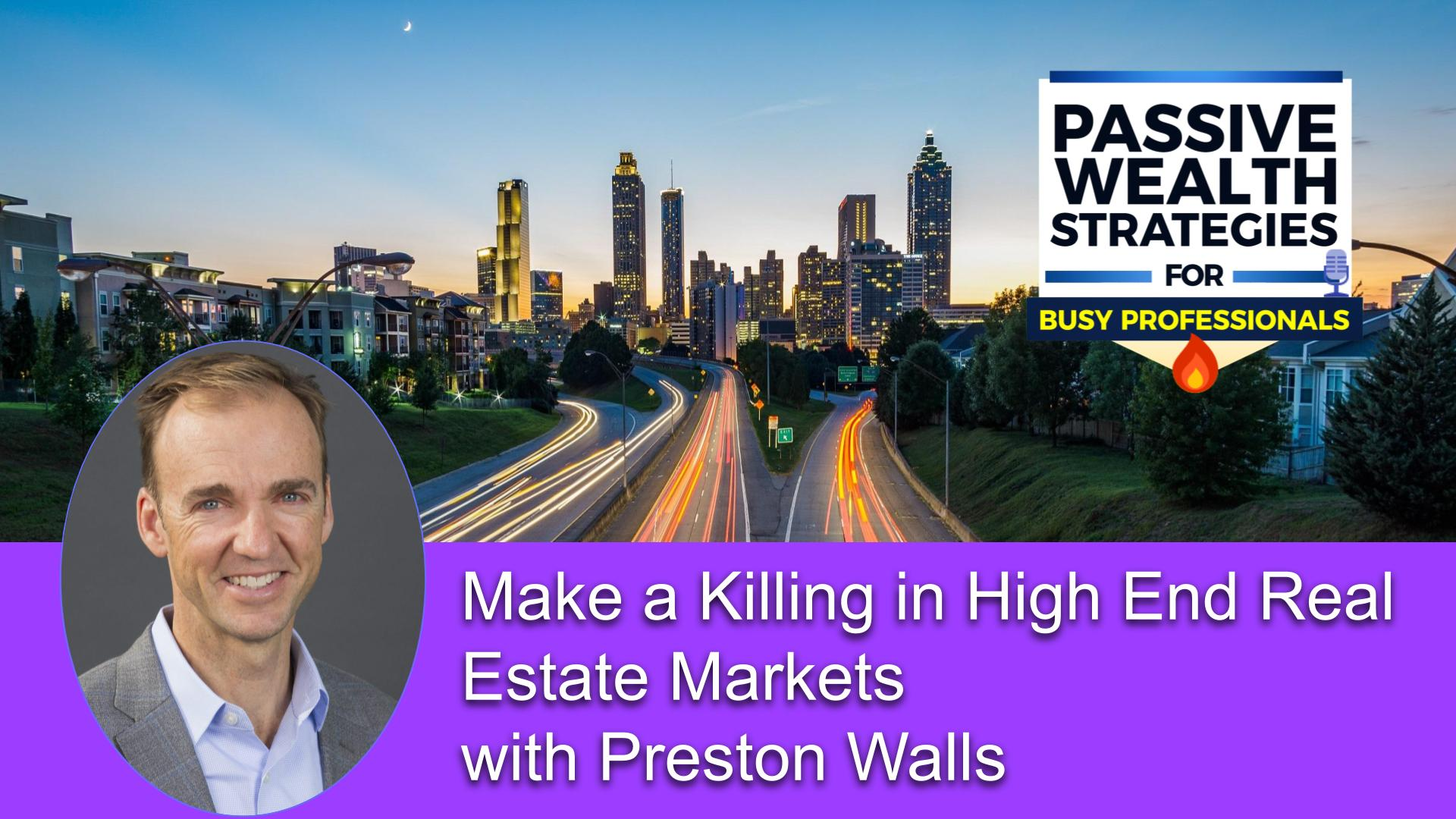 Make a Killing in High End Real Estate Markets with Preston Walls