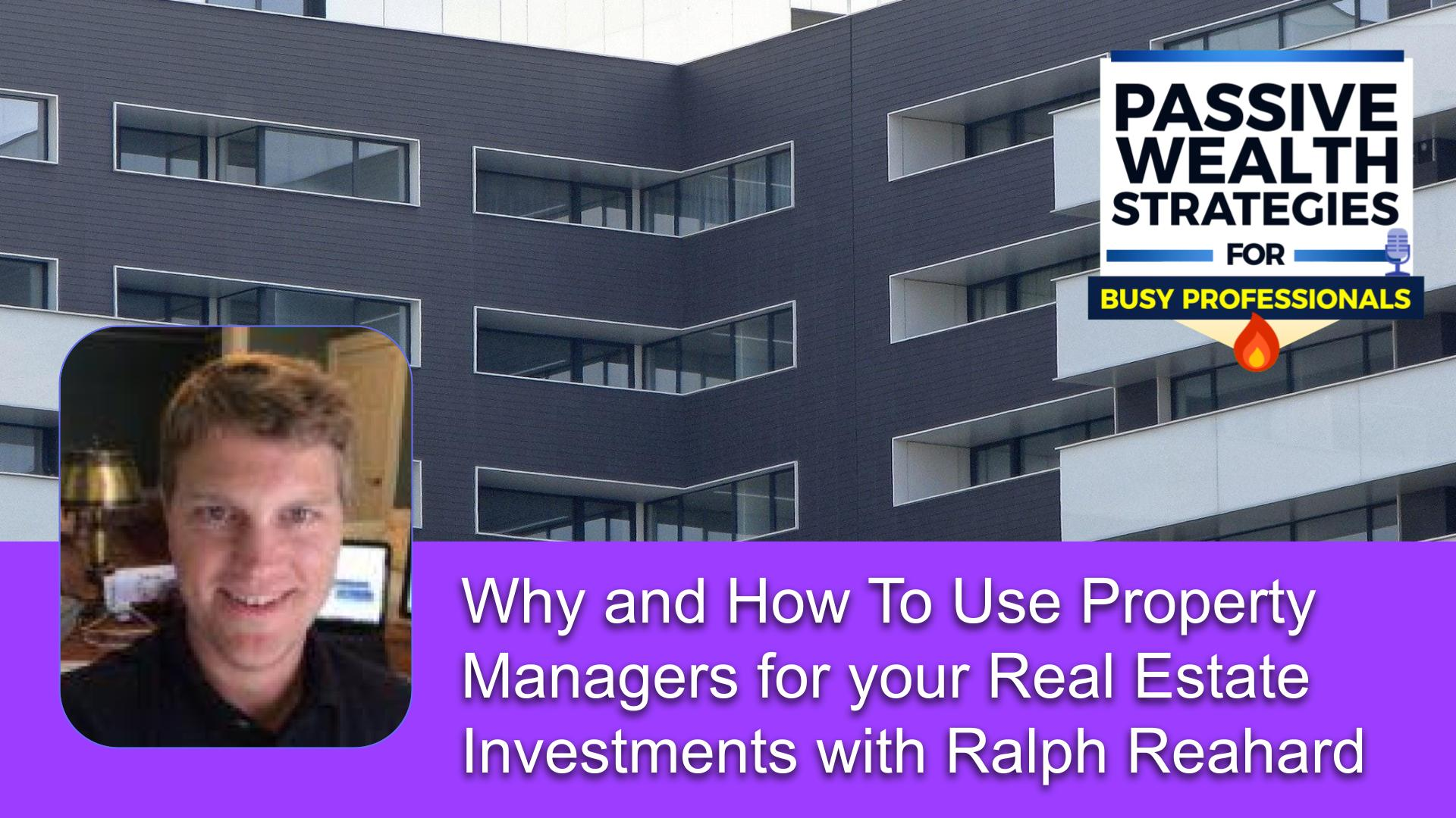 174 Why and How To Use Property Managers for your Real Estate Investments with Ralph Reahard