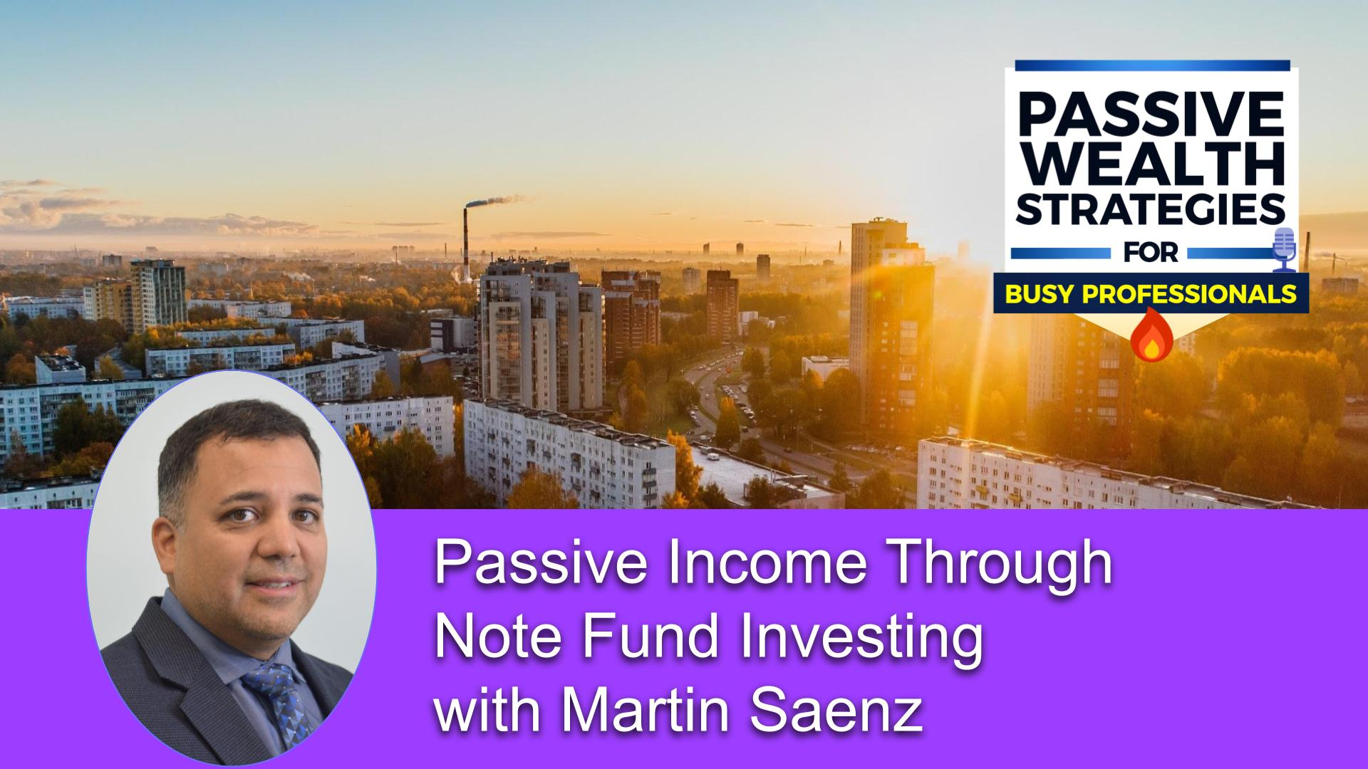 182 Passive Income Through Note Fund Investing with Martin Saenz