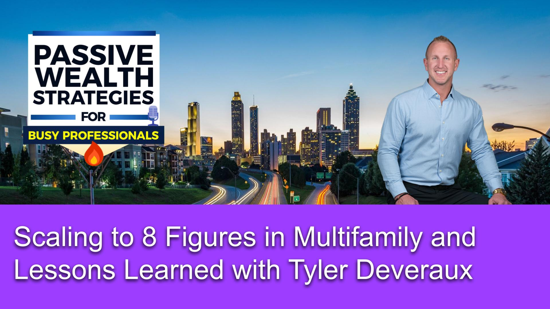 191 Scaling to 8 Figures in Multifamily and Lessons Learned with Tyler Deveraux
